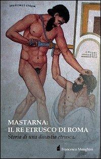 Mastarna. Il re etrusco di Roma. Storia di una dinastia etrusca