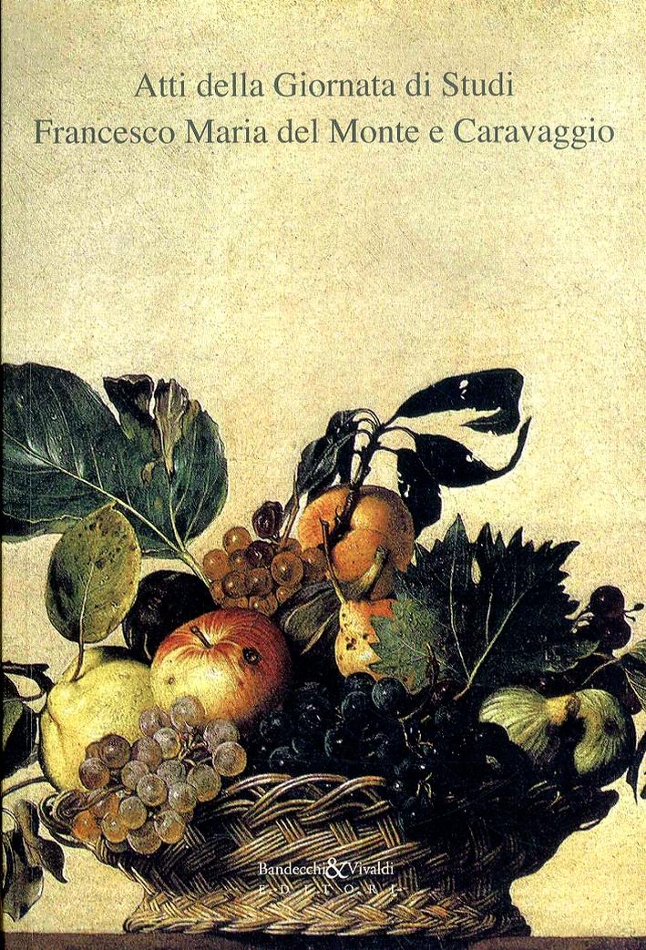 Atti della Giornata di Studi. Francesco Maria del Monte e Caravaggio. Roma, Siena, Bologna. Opera biografica, documenti