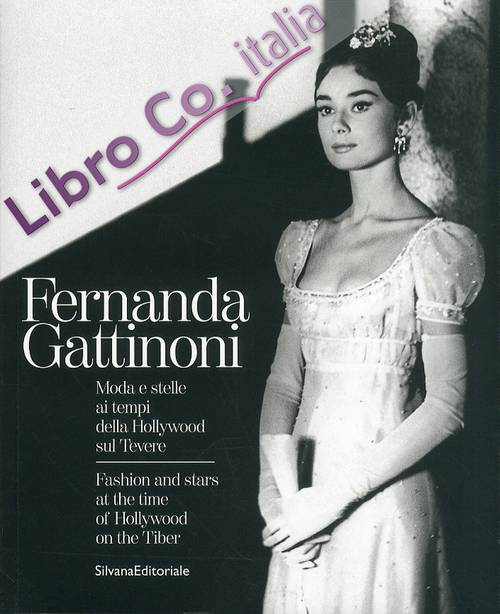 Fernanda Gattinoni. Moda e Stelle ai Tempi della Hollywood sul Tevere. Fashion and stars at the time of Hollywood on the Tiber