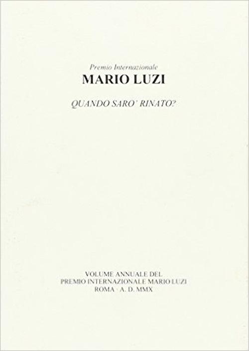Mario Luzi. Quando sarò rinato? Atti annuali del Premio internazionaleMario Luzi 2010.
