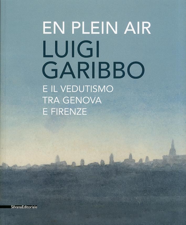 En Plein Air. Luigi Garibbo (1782-1869) e il vedutismo tra Genova e Firenze