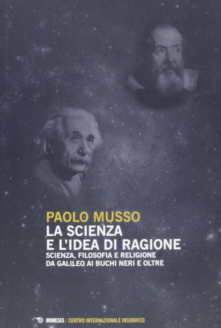 La scienza e l'idea di ragione. Scienza, filosofia e religione da Galileo ai buchi neri e oltre
