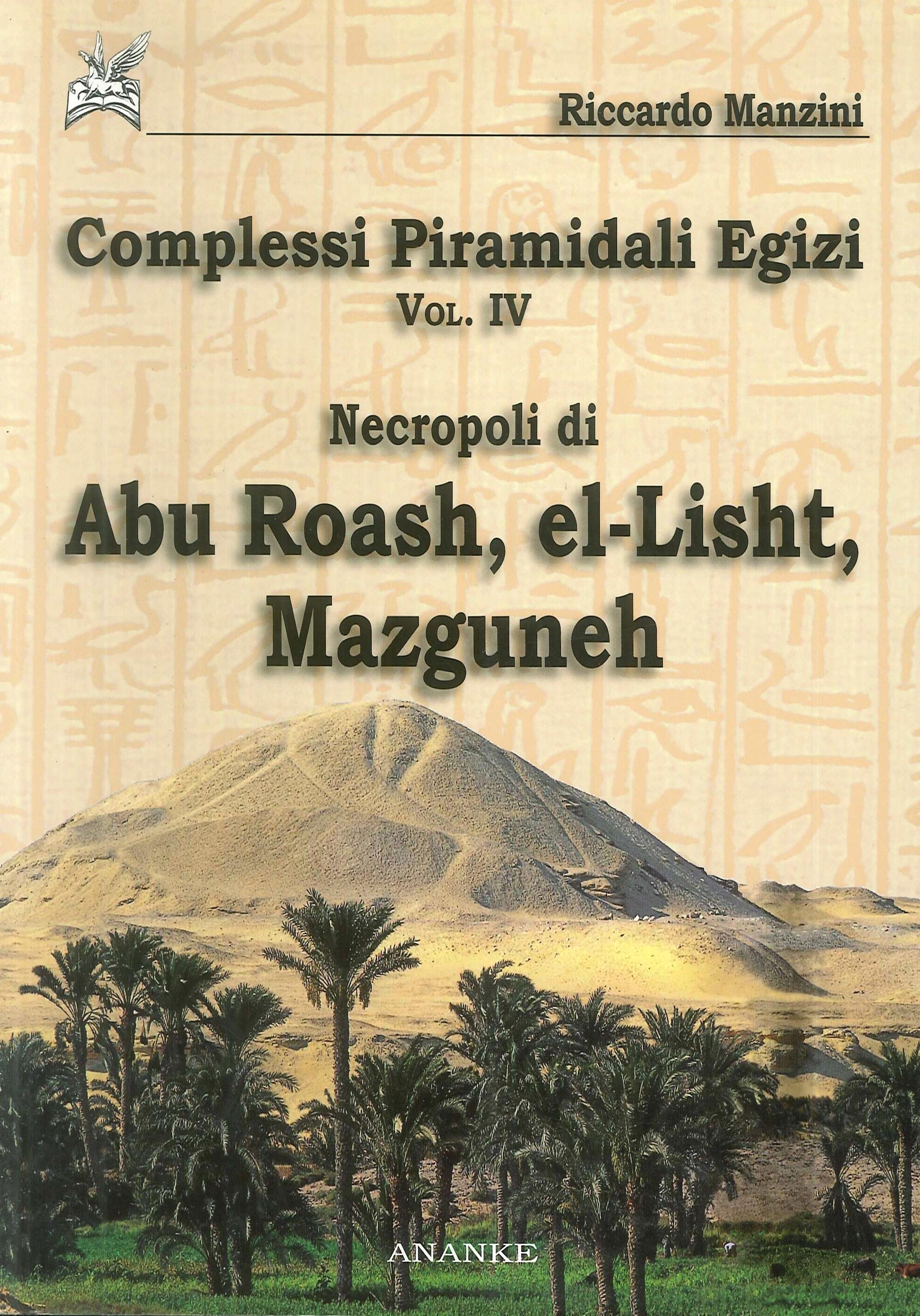Complessi piramidali egizi. Vol. 4: Necropoli di Abu Roash, El-Lisht, Mazguneh
