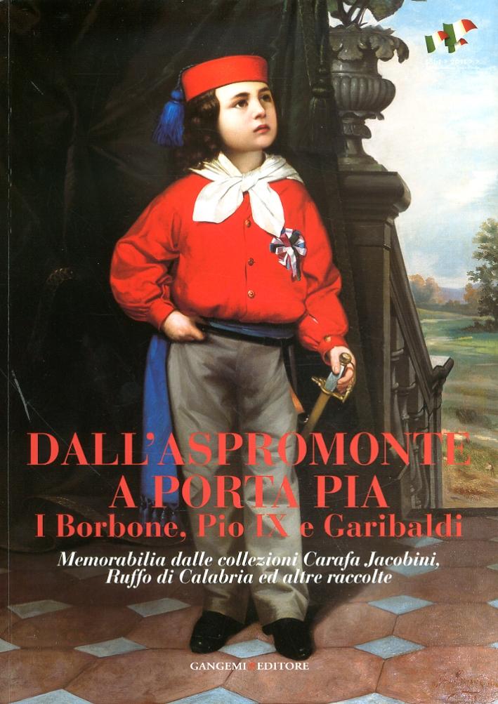 Dall'Aspromonte a Porta Pia. I Borbone, Pio IX e Garibaldi. Memorabilia dalle collezioni Carafa Jacobini, Ruffo di Calabria ed altre raccolte