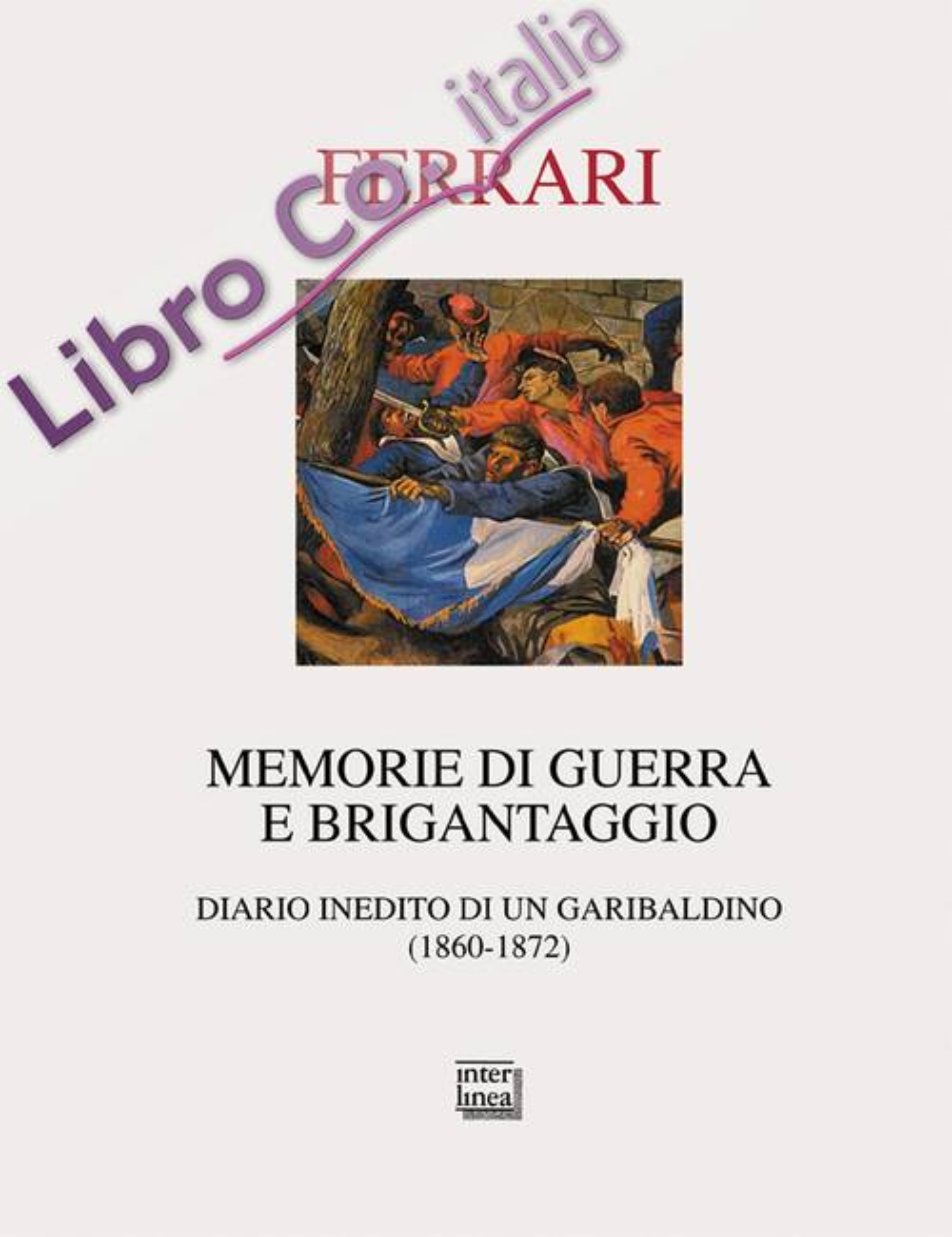 Memorie di guerra e brigantaggio. Diario inedito di un garibaldino (1860-1872).