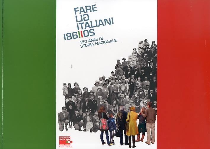 Fare gli Italiani. 150 anni di storia nazionale