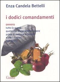 I dodici comandamenti ovvero tutto (o quasi) quello che bisognerebbe sapere prima di mettersi ai fornelli e che i ricettari non dicono.