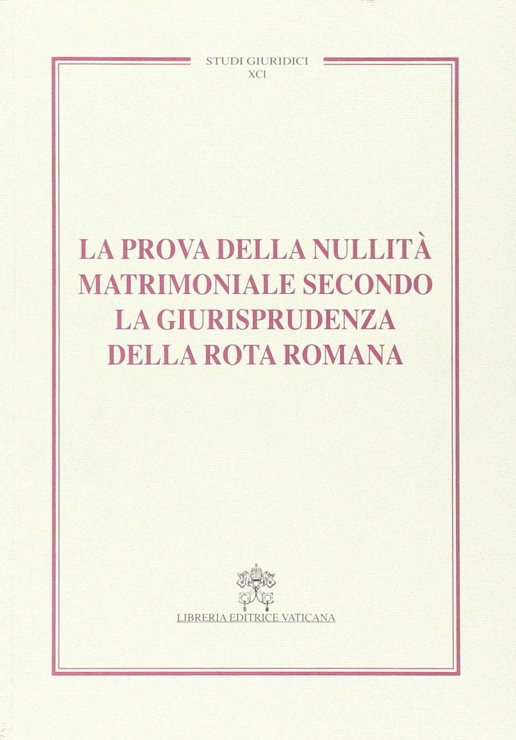 La prova della nullità matrimoniale secondo la giurisprudenza della Rota romana. Studi giuridici. Vol. 91