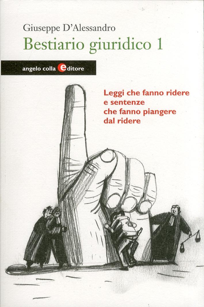 Bestiario Giuridico. Vol. 1. Leggi che Fanno Ridere e Sentenze che Fanno Piangere dal Ridere