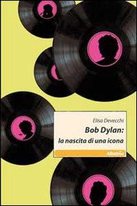 Bob Dylan. La nascita di una icona