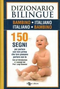 Dizionario bilingue bambino-italiano, italiano-bambino. 150 segni per parlare con loro prima che loro possano parlare con te