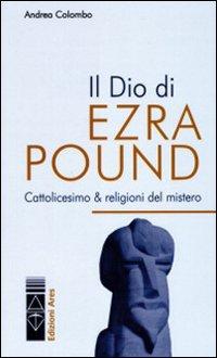 Il Dio di Ezra Pound. Cattolicesimo & religioni del mistero.
