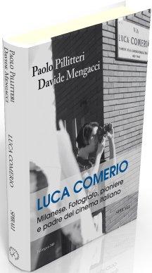 Luca Comerio. Milanese. Fotografo, pioniere e padre del cinema italiano. Ediz. illustrata