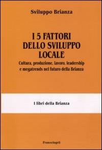 I 5 fattori dello sviluppo locale. Cultura, produzione, lavoro, leadership e megatrends nel futuro della Brianza