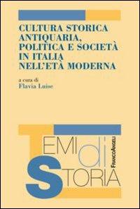 Cultura storica antiquaria, politica e società in Italia nell'età moderna