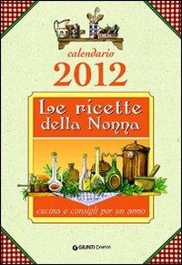 Le ricette della nonna. Cucina e consigli per un anno. Calendario 2012
