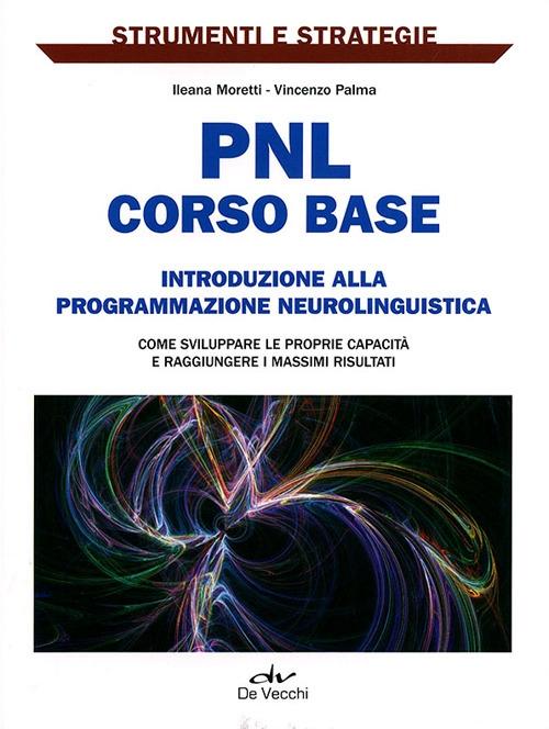 PNL: corso base. Introduzione alla programmazione neurolinguistica. Come sviluppare le proprie capacità e raggiungere i massimi risultati