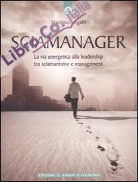 Sciamanager. La via energetica alla leadership tra sciamanismo e management.