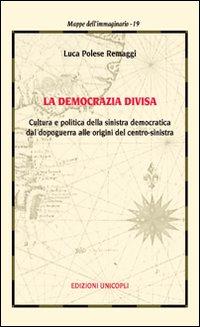 La democrazia divisa. Cultura e politica della sinistra democratica dal dopoguerra alle origini del centro-sinistra.