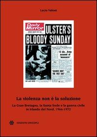 La violenza non è la soluzione. La Gran Bretagna, la Santa Sede e la guerra civile in Irlanda del Nord, 1966-1972.