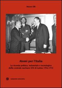 Atomi per l'Italia. La vicenda politica, industriale e tecnologica della centrale nucleare ENI di Latina 1956-1972.