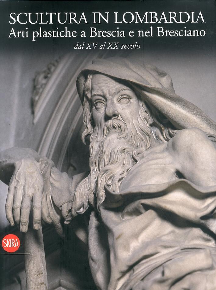Scultura in Lombardia. Arti Plastiche a Brescia e nel Bresciano dal XV al XX Secolo.