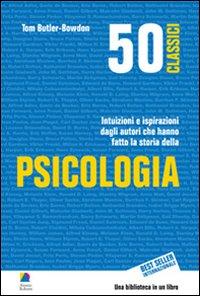 50 classici della psicologia. Intuizioni e ispirazioni dagli autori che hanno fatto la storia della psicologia