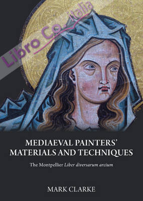 Mediaeval painters' materials and techniques. the montpellier liber diversarum arcium