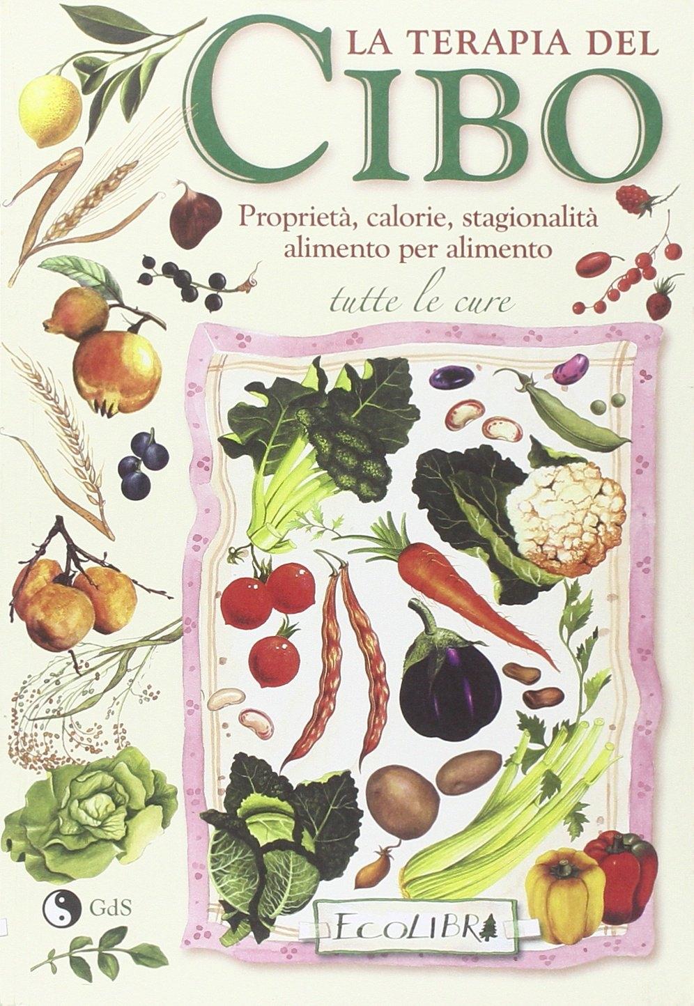La Terapia del Cibo. Proprietà, Calorie, Stagionalità Alimento per Alimento