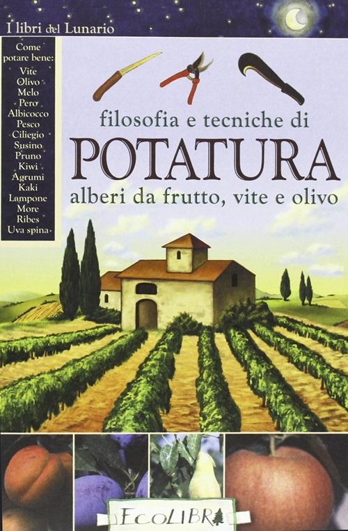 Filosofia e tecniche di potatura. Alberi da frutto, vite e olivo