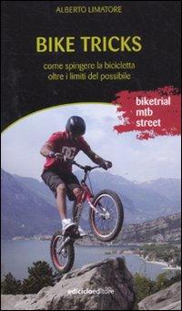 Bike tricks. Come spingere la bicicletta oltre i limiti del possibile. Ediz. illustrata