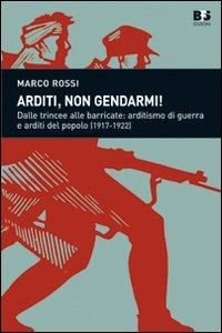 Arditi, non gendarmi! Dalle trincee alle barricate: arditismo di guerra e arditi del popolo (1917-1922)