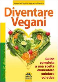 Diventare vegani. Guida completa a una scelta alimentare salutare ed etica