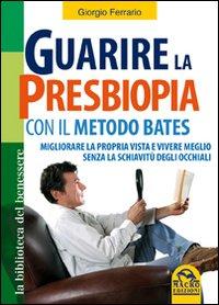 Guarire la presbiopia con il metodo Bates. Migliorare la propria vista e vivere meglio senza la schiavitù degli occhiali