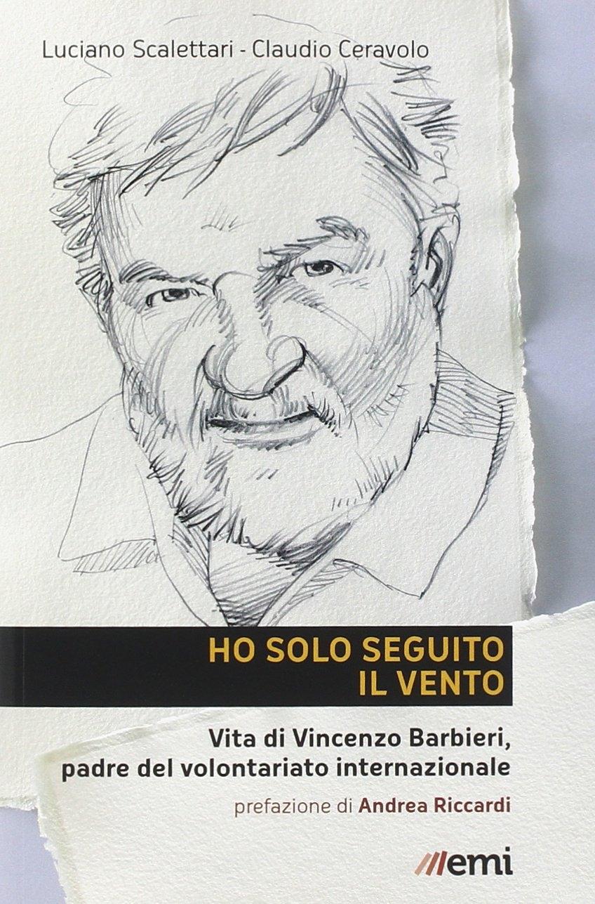 Ho Solo Seguito il Vento. Vita di Vincenzo Barbieri, Padre del Volontariato Internazionale.