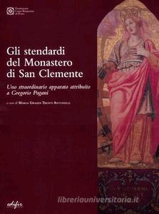Gli stendardi del monastero di San Clemente. Uno straordinario apparato attribuito a Gregorio Pagani. Ediz. illustrata