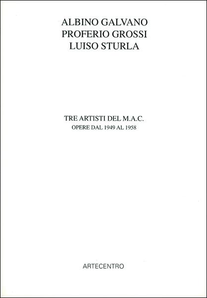 Albino Galvano, Proferio Grossi, Luiso Sturla. Tre artisti del MAC. 1949-1958