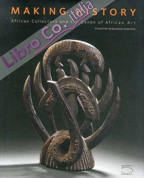 Making History. African Collectors and the Canon of African Art. the Femi Akinsanya African Art Collection