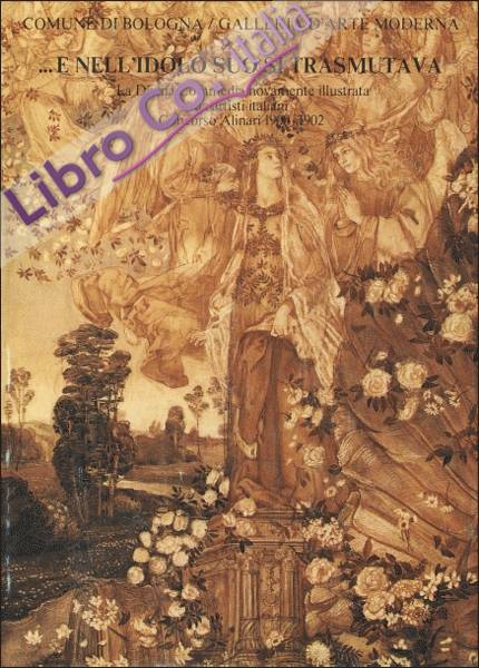 ...E nell'idolo suo si trasmutava. La Divina Commedia novamente illustrata da artisti italiani. Concorso Alinari 1900-1902