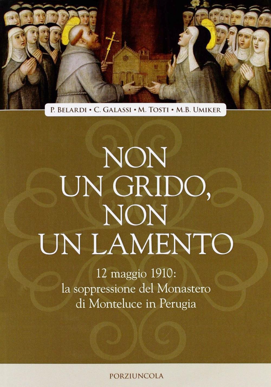 Non un grido, non un lamento. 12 maggio 1910: la soppressione del monastero di Monteluce in Perugia.