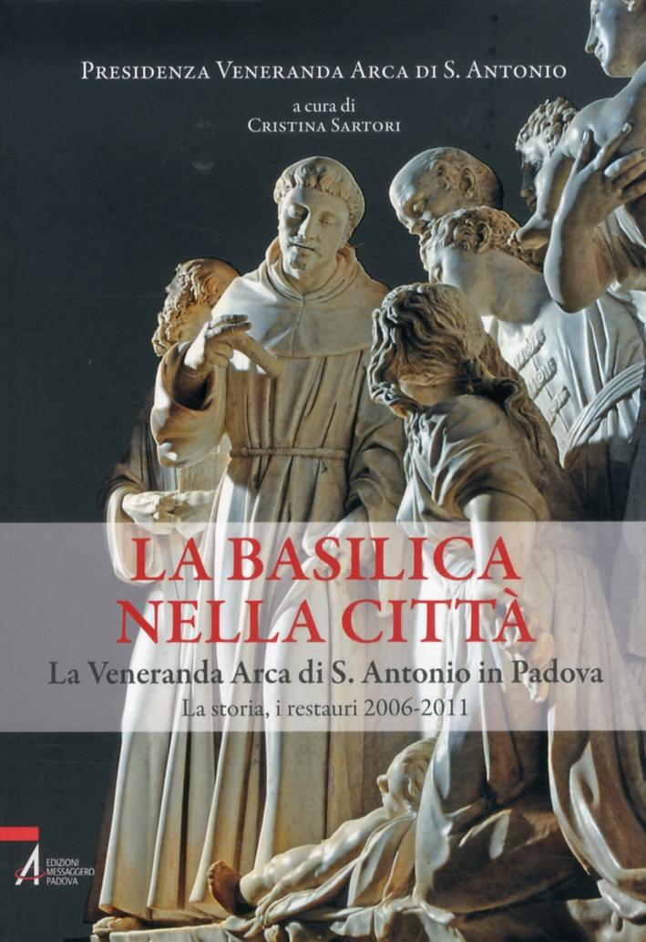 La Basilica nella Città. La Veneranda Arca di S. Antonio in Padova. La Storia, i Restauri 2006-2011.