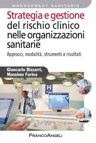 Strategia e gestione del rischio clinico nelle organizzazioni sanitarie. Approcci, modalità, strumenti e risultati.
