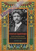 American Egyptologist. The Life of James Henry Breasted and the Creation of His Oriental Institute