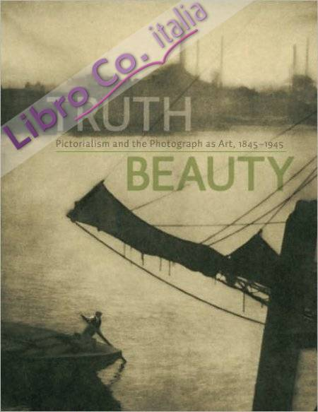 Truth Beauty. Pictorialism and the Photography as Art, 1845-1945