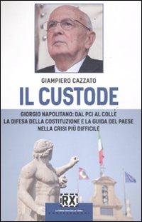 Il custode. Giorgio Napolitano: dal PCI al Colle la difesa della Costituzione e la guida del Paese nella crisi più difficile.