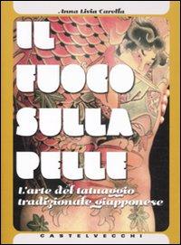 Il fuoco sulla pelle. L'arte del tatuaggio tradizionale giapponese. Ediz. illustrata