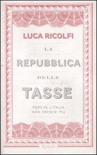 La Repubblica delle Tasse. Perché l'Italia non Cresce più.
