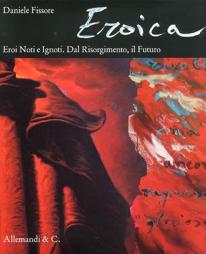 Eroica. Eroi Noti e Ignoti. dal Risogimento, il Futuro. Known and Unknown Heroes. Rom the Risorgimento, the Future. [Con DVD]