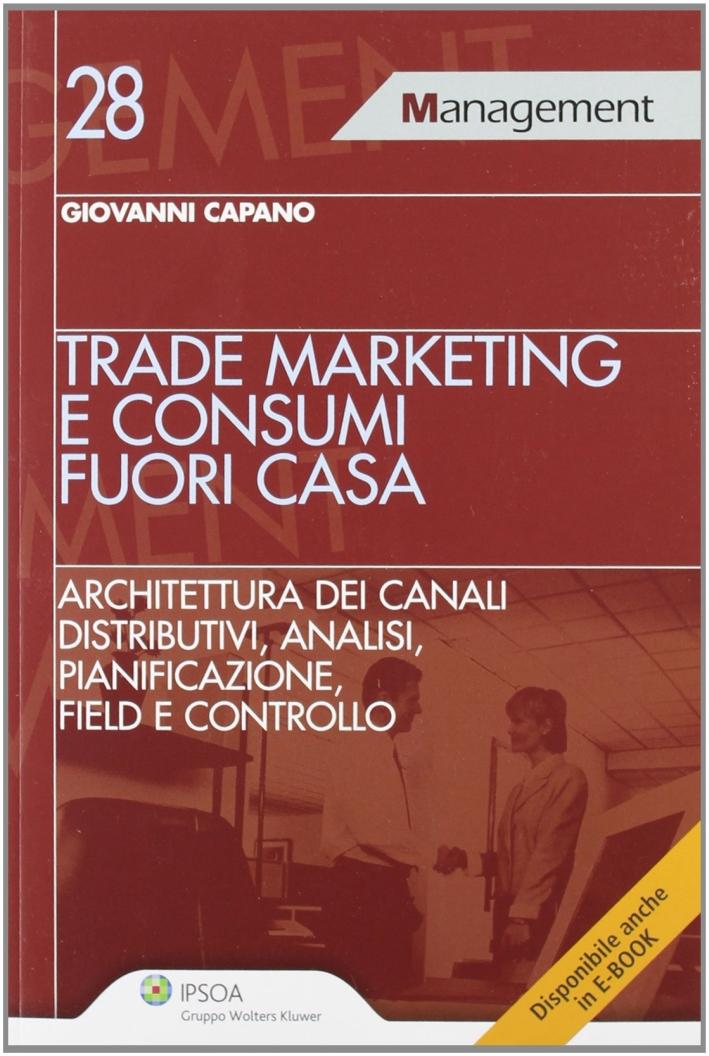 Trade marketing e consumi fuori casa. Architettura dei canali distributivi, analisi, pianificazione, field e controllo