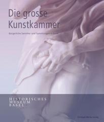 Die Grosse Kunstkammer. Bürgerliche Sammler Und Sammlungen in Basel